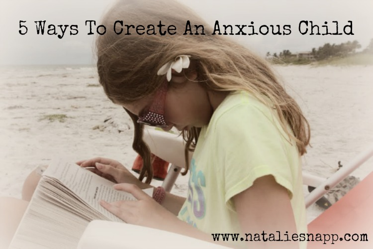 Five Ways To Raise An Anxious Child