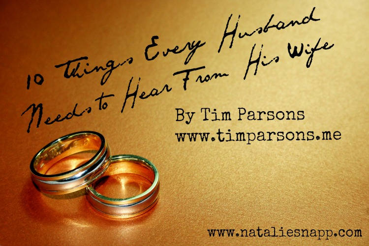 10 Things Every Husband Needs To Hear From His Wife by Tim Parsons